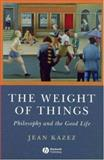 The Weight of Things : Philosophy and the Good Life, Kazez, Jean, 1405160780