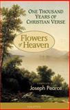 Flowers of Heaven : One Thousand Years of Christian Verse, Pearce, Joseph, 1586170783