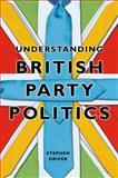 Understanding British Party Politics, Driver, Stephen, 0745640788