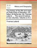 The History of the Life and Reign of Philip King of Macedon; the Father of Alexander by Thomas Leland, the Second Edition In, Thomas Leland, 114086078X
