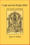 Craft and the Kingly Ideal : Art, Trade, and Power, Helms, Mary W., 0292730780