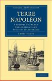 Terre Napoléon : A History of French Explorations and Projects in Australia, Scott, Ernest, 1108030785