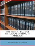 The Present State of Historical Writing in America;, J. Franklin 1859-1937 Jameson, 1149930780