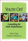You're On! : Consulting for Peak Performance, Hays, Kate F. and Brown, Charles H., 1591470781