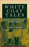 White Coat Tales : Medicine's Heroes, Heritage, and Misadventures, Taylor, Robert B., 0387730796