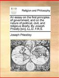 An Essay on the First Principles of Government; and on the Nature of Political, Civil, and Religious Liberty by Joseph Priestly [Sic], Ll D F R S, Joseph Priestley, 1170010792