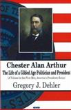 Chester Alan Arthur : The Life of a Gilded Age Politician and President, Dehler, Gregory J., 1600210791