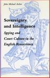 Sovereignty and Intelligence : Spying and Court Culture in the English Renaissance, Archer, John Michael, 0804720797