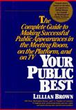 Your Public Best : The Complete Guide to Making Successful Public Appearances on the Job, at Interviews, on the Platform, and on TV, Brown, Lillian, 1557040796
