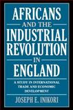 Africans and the Industrial Revolution in England : A Study in International Trade and Economic Development, Inikori, Joseph E., 0521010799
