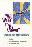 We Want to Be Known : Learning from Adolescent Girls, Hubbard, Ruth S. and Barbieri, Maureen, 1571100792