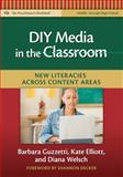 DIY Media in the Classroom : New Literacies Across Content Areas, Guzzetti, Barbara J. and Elliott, Kate, 0807750794