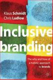 Inclusive Branding : The Why and How of a Holistic Approach to Brands, Schmidt, Klaus and Ludlow, Chris, 0333980794