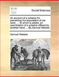 An Account of a Scheme for Preventing the Exportation of Our Wool, to Which Is Added, an Examination of a Scheme Offered by Another Hand, by S, Samuel Webber, 1170120792
