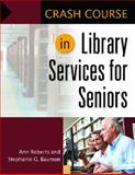 Crash Course in Library Services for Seniors, Ann G. Roberts and Stephanie G. Bauman, 1610690796