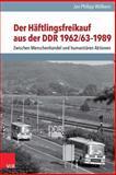 Der Haftlingsfreikauf Aus der DDR 1962/63-1989 : Zwischen Menschenhandel und Humanitaren Aktionen, Wölbern, Jan Philipp and Wolbern, Jan Philipp, 3525350791