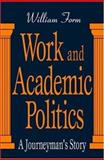 Work and Academic Politics : A Journeyman's Story, Form, William Humbert and Form, William, 0765800802