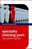 How to Get a Specialty Training Post : The Insider's Guide, Lim, Danny C. G., 019959080X