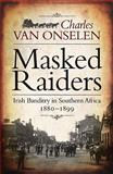 Masked Raiders : Irish Banditry in Southern Africa, 1880-1899, van Onselen, Charles, 1770220801