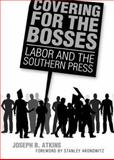 Covering for the Bosses : Labor and the Southern Press, Atkins, Joseph B., 1934110809