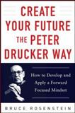 Create Your Future the Peter Drucker Way : How to Develop and Apply a Forward Focused Mindset, Rosenstein, Bruce, 0071820809