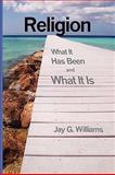 Religion : What It Has Been and What It Is, Williams, Jay G., 0980050804