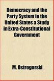 Democracy and the Party System in the United States a Study in Extra-Constitutional Government, M. Ostrogorski, 1151050806
