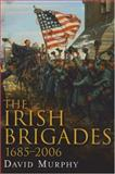 The Irish Brigades 1685-2006 : A Gazetteer of Irish Military Service, Past and Present, Murphy, David, 1846820804