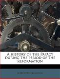 A history of the Papacy during the period of the Reformation, M. 1843-1901 Creighton, 1176170813
