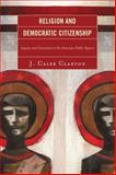 Religion and Democratic Citizenship : Inquiry and Conviction in the American Public Square, Clanton, J. Caleb, 0739120816