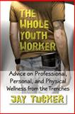 The Whole Youth Worker : Advice on Professional, Personal, and Physical Wellness from the Trenches, Tucker, Jason, 1932690816