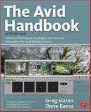 The Avid Handbook : Advanced Techniques, Strategies, and Survival Information for Avid Editing Systems, Staten, Greg and Bayes, Steve, 0240810813
