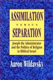 Assimilation versus Separation : Joseph the Administrator and the Politics of Religion in Biblical Israel, Wildavsky, Aaron B. and Wildavsky, Aaron, 1560000813