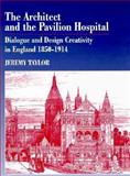 The Architect and the Pavilion Hospital : Dialogue and Design Creativity in England, 1850-1914, Taylor, Jeremy, 0718500814