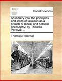 An Inquiry into the Principles and Limits of Taxation As a Branch of Moral and Political Philosophy; by Thomas Percival, Thomas Percival, 1170150810