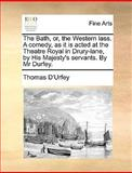 The Bath, or, the Western Lass a Comedy, As It Is Acted at the Theatre Royal in Drury-Lane, by His Majesty's Servants by Mr Durfey, Thomas D'Urfey, 1170400825