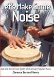 Let's Make Some Noise : Axé and the African Roots of Brazilian Popular Music, Henry, Clarence Bernard, 160473082X