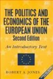 The Politics and Economics of the European Union : An Introductory Text, Jones, Robert A., 1840640820
