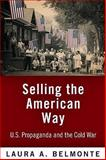 Selling the American Way : U. S. Propaganda and the Cold War, Belmonte, Laura A., 0812240820