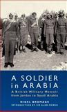 A Soldier in Arabia : A British Military Memoir from Jordan to Saudi Arabia, Bromage, Nigel, 1780760825