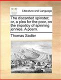 The Discarded Spinster; or, a Plea for the Poor, on the Impolicy of Spinning Jennies a Poem, Thomas Sadler, 1170360823