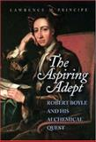 The Aspiring Adept : Robert Boyle and His Alchemical Quest, Principe, Lawrence M., 0691050821