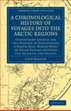 A Chronological History of Voyages into the Arctic Regions : Undertaken Chiefly for the Purpose of Discovering a North-East, North-West, or Polar Passage between the Atlantic and Pacific, Barrow, John, 1108030831