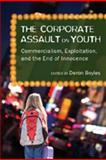 The Corporate Assault on Youth : Commercialism, Exploitation, and the End of Innocence, Boyles, Deron, 1433100843