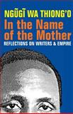 In the Name of the Mother : Reflections on Writers and Empire, wa Thiong'o, Ngugi, 1847010849