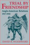 Trial by Friendship : Anglo-American Relations, 1917-1918, Woodward, David R., 0813190843