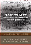 Now What? Confronting and Resolving Ethical Questions : A Handbook for Teachers, Mackenzie, G. Calvin and Mackenzie, Sarah V., 1412970849