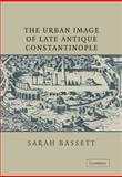 The Urban Image of Late Antique Constantinople, Bassett, Sarah, 0521030846