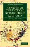 A Sketch of the Physical Structure of Australia : So Far as it Is at Present Known, Jukes, Joseph Beete, 110803084X