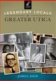 Legendary Locals of Greater Utica, James L. Davis, 1467100846
